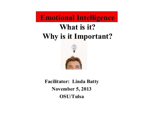 Emotional Intelligence What is it? Why is it Important?  Facilitator: Linda Batty November 5, 2013 OSU/Tulsa