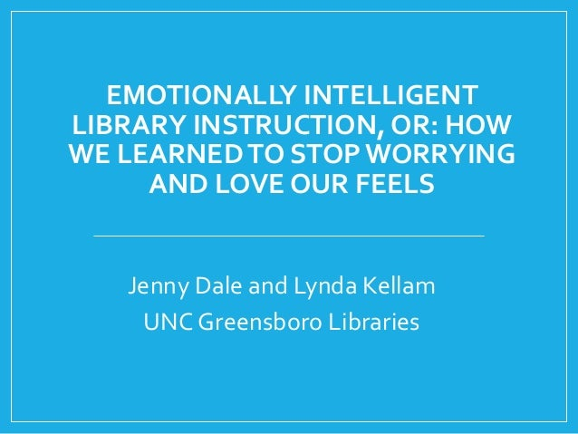 EMOTIONALLY INTELLIGENT LIBRARY INSTRUCTION, OR: HOW WE LEARNEDTO STOP WORRYING AND LOVE OUR FEELS Jenny Dale and Lynda Ke...