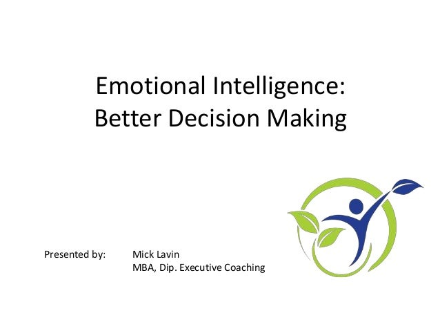 Emotional Intelligence: Better Decision Making Presented by: Mick Lavin MBA, Dip. Executive Coaching