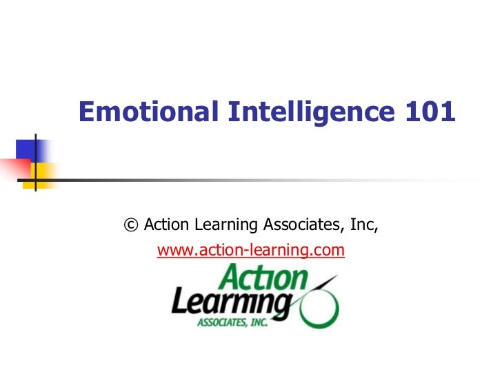 Emotional Intelligence 101  <br />© Action Learning Associates, Inc,  www.action-learning.com<br />