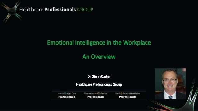 Emotional Intelligence in the Workplace An Overview Dr Glenn Carter Healthcare Professionals Group