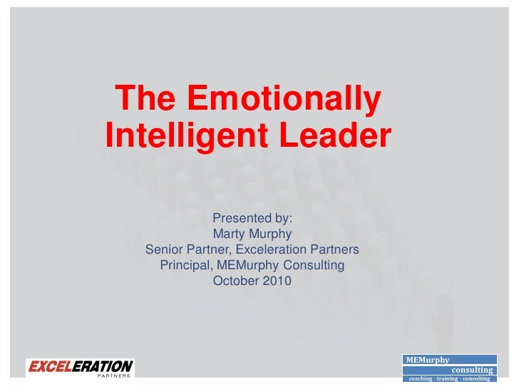 The Emotionally Intelligent Leader                Presented by:               Marty Murphy   Senior Partner, Exceleration ...