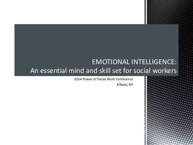 2014 Power of Social Work Conference Albany, NY EMOTIONAL INTELLIGENCE: An essential mind and skill set for social workers