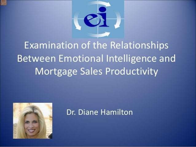 Examination of the Relationships Between Emotional Intelligence and Mortgage Sales Productivity Dr. Diane Hamilton