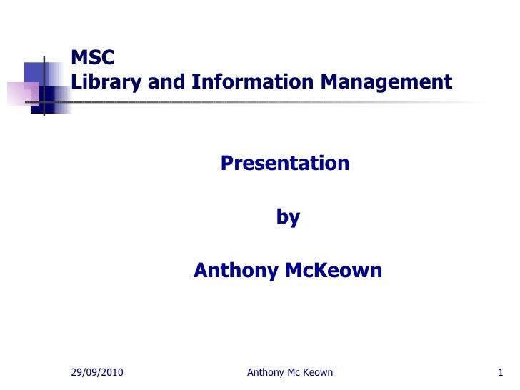 MSC  Library and Information Management <ul><li>Presentation  </li></ul><ul><li>by </li></ul><ul><li>Anthony McKeown </li>...
