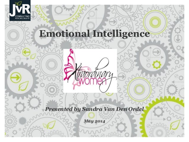 Emotional Intelligence Presented by Sandra Van Den Ordel May 2014