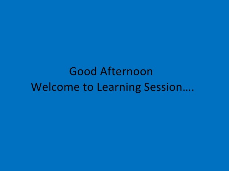 Good Afternoon  Welcome to Learning Session….