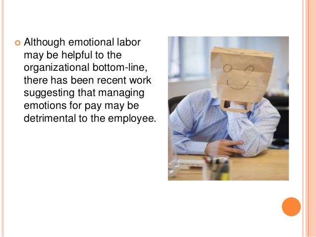 emotional labor Emotional labor is a near universal part of every job, and of life often it's just called being polite however, the extent to which one acts makes a meaningful difference.