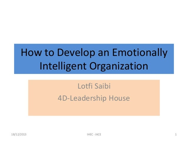 How to Develop an Emotionally Intelligent Organization Lotfi Saibi 4D-Leadership House  18/12/2013  IHEC - IACE  1