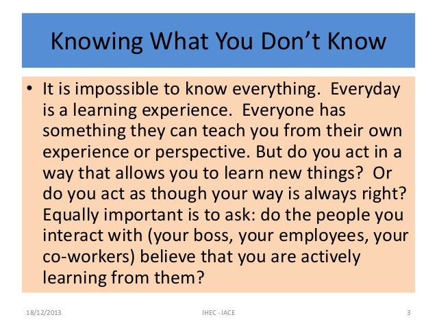 Knowing What You Don't Know • It is impossible to know everything. Everyday is a learning experience. Everyone has somethi...