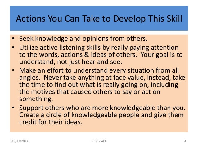 Actions You Can Take to Develop This Skill • Seek knowledge and opinions from others. • Utilize active listening skills by...