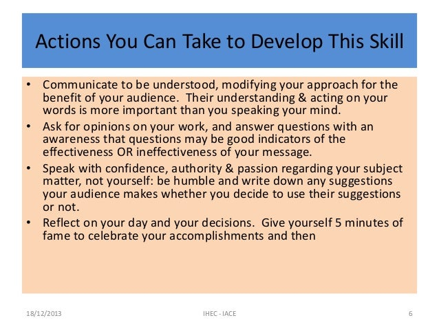 Actions You Can Take to Develop This Skill • Communicate to be understood, modifying your approach for the benefit of your...