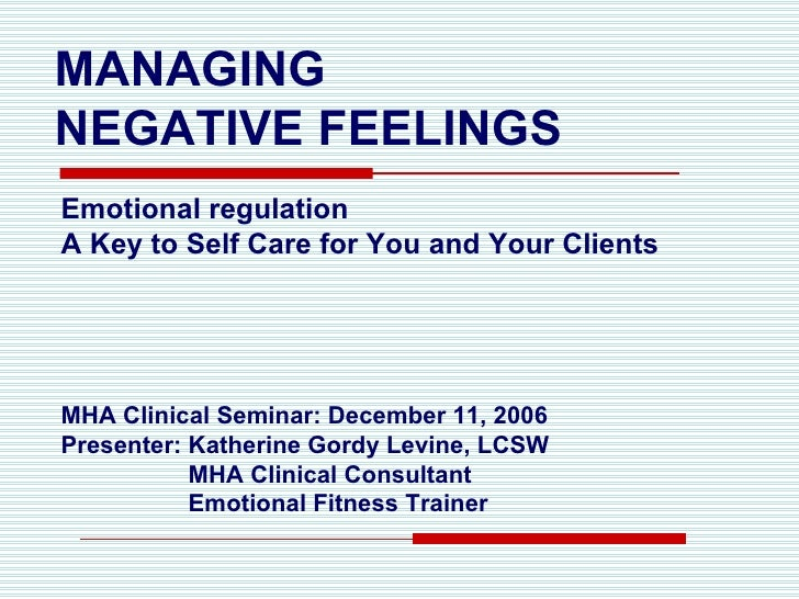MANAGING  NEGATIVE FEELINGS <ul><li>Emotional regulation </li></ul><ul><li>A Key to Self Care for You and Your Clients </l...
