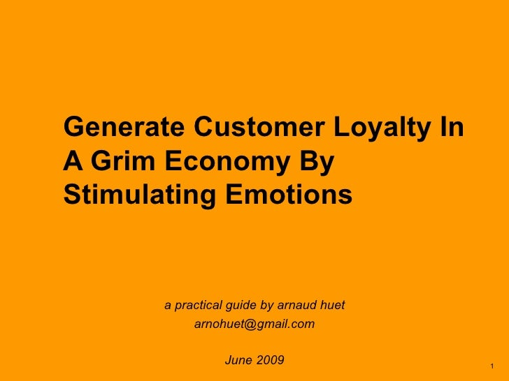 Generate Customer Loyalty In A Grim Economy By Stimulating Emotions a practical guide by arnaud huet [email_address] June ...