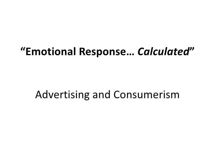 """Emotional Response… Calculated""Advertising and Consumerism<br />"