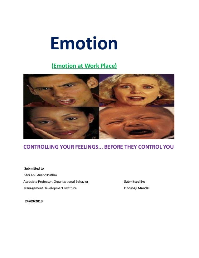 Emotion (Emotion at Work Place) CONTROLLING YOUR FEELINGS... BEFORE THEY CONTROL YOU Submitted to Shri Anil Anand Pathak A...