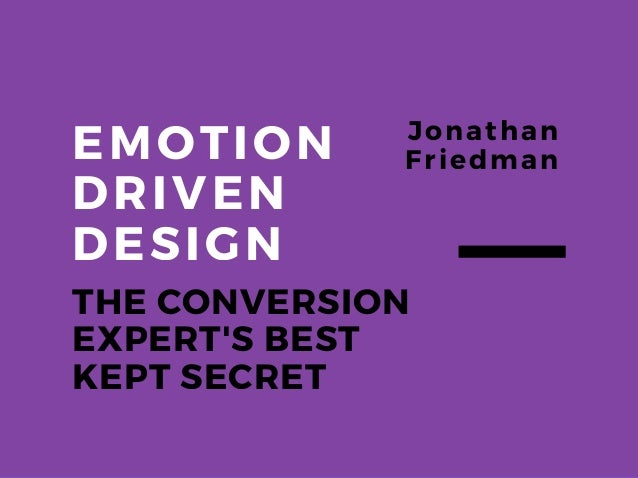 EMOTION DRIVEN DESIGN THE CONVERSION EXPERT'S BEST KEPT SECRET Jonathan Friedman
