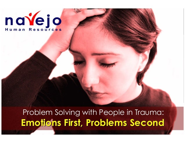 Problem Solving with People in Trauma:  Emotions First, Problems Second