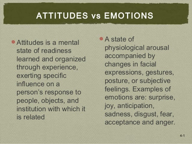 4-1 ATTITUDES vs EMOTIONS Attitudes is a mental state of readiness learned and organized through experience, exerting spec...