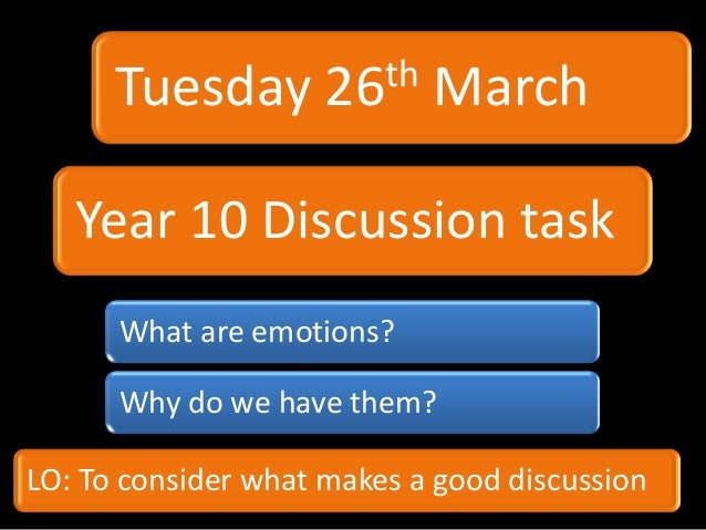 Tuesday        26th   March   Year 10 Discussion task      What are emotions?      Why do we have them?LO: To consider wha...