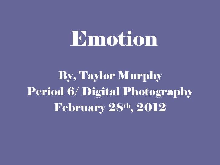 Emotion <ul><li>By, Taylor Murphy </li></ul><ul><li>Period 6/ Digital Photography </li></ul><ul><li>February 28 th , 2012 ...