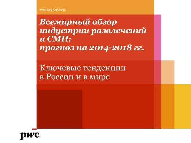 Всемирный обзор индустрии развлечений и СМИ: прогноз на 2014-2018 гг. Ключевые тенденции в России и в мире www.pwc.ru/outl...