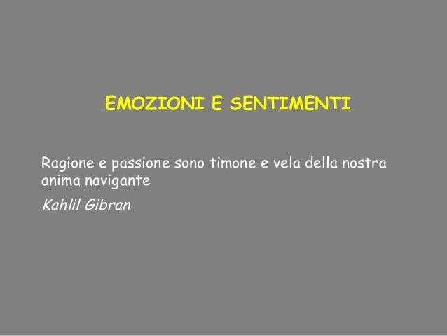 EMOZIONI E SENTIMENTI Ragione e passione sono timone e vela della nostra anima navigante Kahlil Gibran
