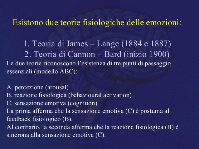 Esistono due teorie fisiologiche delle emozioni: 1. Teoria di James – Lange (1884 e 1887) 2. Teoria di Cannon – Bard (iniz...