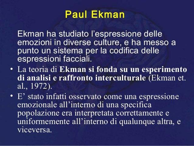 Paul Ekman Ekman ha studiato l'espressione delle emozioni in diverse culture, e ha messo a punto un sistema per la codific...