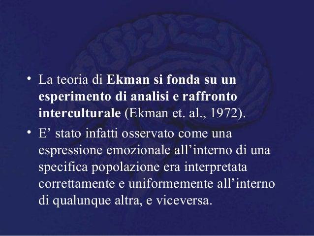 • La teoria di Ekman si fonda su un esperimento di analisi e raffronto interculturale (Ekman et. al., 1972). • E' stato in...