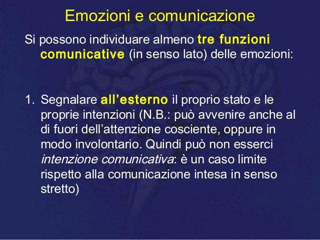 Emozioni e comunicazione Si possono individuare almeno tre funzioni comunicative (in senso lato) delle emozioni: 1. Segnal...