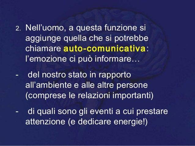 2. Nell'uomo, a questa funzione si aggiunge quella che si potrebbe chiamare auto-comunicativa: l'emozione ci può informare...
