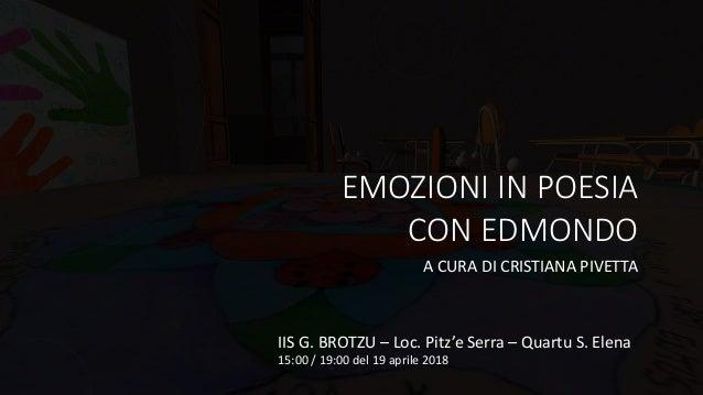 EMOZIONI IN POESIA CON EDMONDO A CURA DI CRISTIANA PIVETTA IIS G. BROTZU – Loc. Pitz'e Serra – Quartu S. Elena 15:00 / 19:...