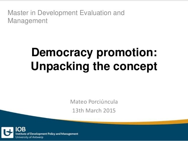 Democracy promotion: Unpacking the concept Mateo Porciúncula 13th March 2015 Master in Development Evaluation and Manageme...