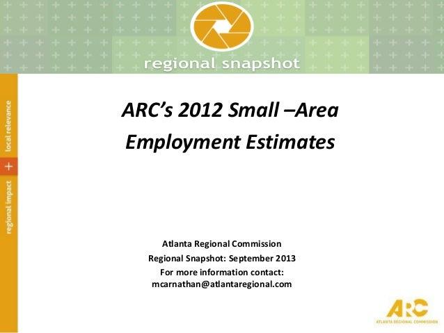 ARC's 2012 Small –Area Employment Estimates Atlanta Regional Commission Regional Snapshot: September 2013 For more informa...