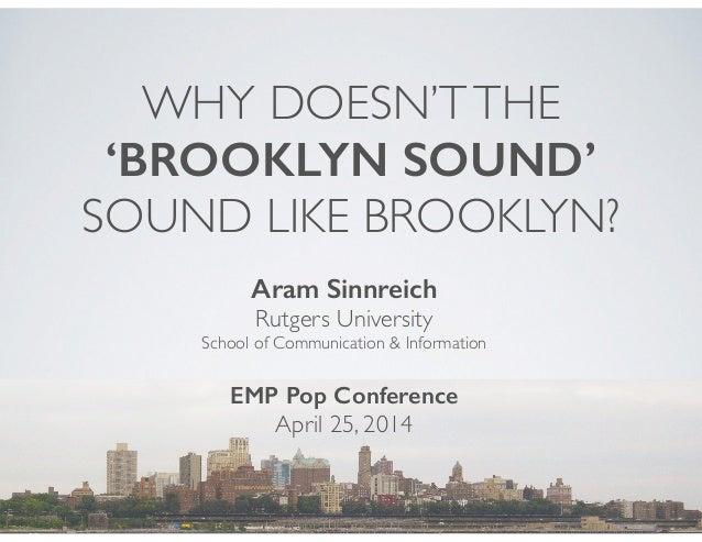 WHY DOESN'TTHE 'BROOKLYN SOUND'  SOUND LIKE BROOKLYN? Aram Sinnreich Rutgers University  School of Communication & Infor...