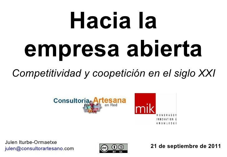 Hacia la empresa abierta 21 de septiembre de 2011 Julen Iturbe-Ormaetxe julen @ consultorartesano . com   Competitividad y...