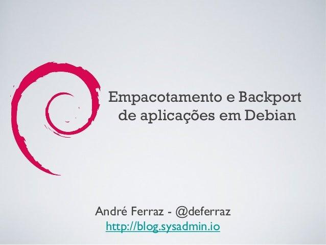 Empacotamento e Backport   de aplicações em DebianAndré Ferraz - @deferraz http://blog.sysadmin.io