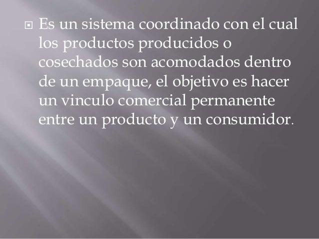  Es un sistema coordinado con el cual los productos producidos o cosechados son acomodados dentro de un empaque, el objet...