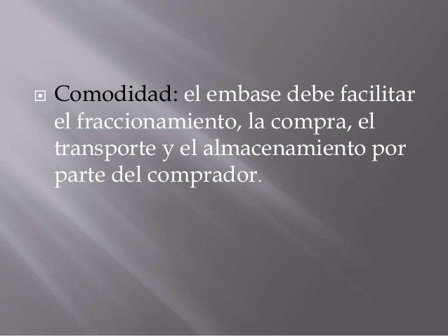  Comodidad: el embase debe facilitar el fraccionamiento, la compra, el transporte y el almacenamiento por parte del compr...