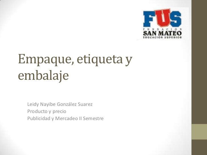 Empaque, etiqueta yembalaje Leidy Nayibe González Suarez Producto y precio Publicidad y Mercadeo II Semestre