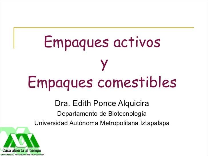 Empaques activos         yEmpaques comestibles      Dra. Edith Ponce Alquicira        Departamento de BiotecnologíaUnivers...