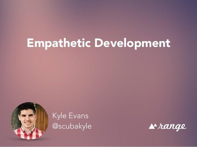 Empathetic Development Kyle Evans @scubakyle