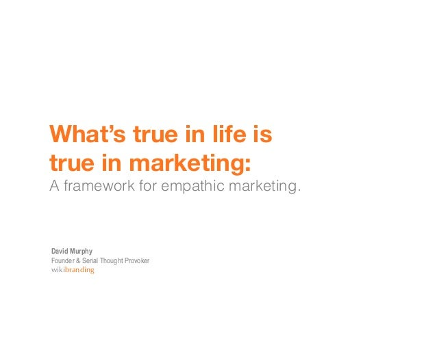 What's true in life istrue in marketing:A framework for empathic marketing.David MurphyFounder & Serial Thought Provokerwi...