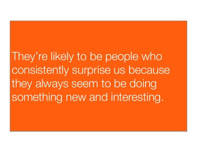 They're likely to be people whoconsistently surprise us becausethey always seem to be doingsomething new and interesting.