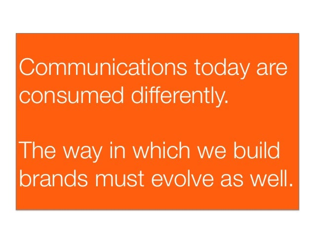 Communications today areconsumed differently. The way in which we buildbrands must evolve as well.