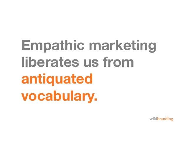 Empathic marketingliberates us fromantiquatedvocabulary.