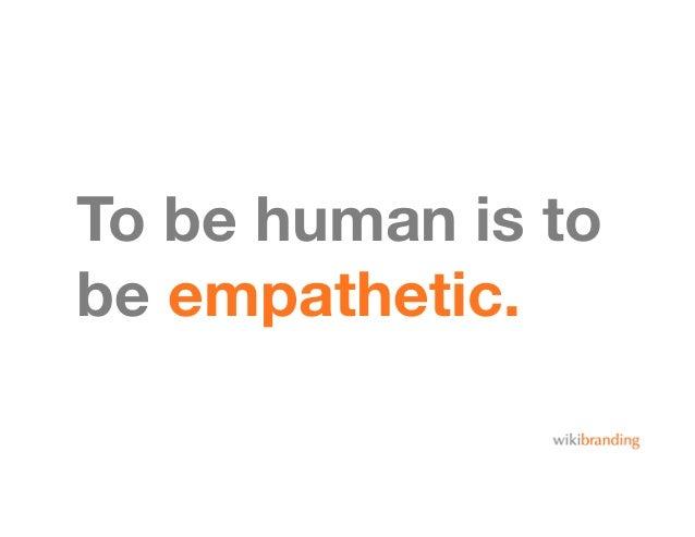 To be human is tobe empathetic.