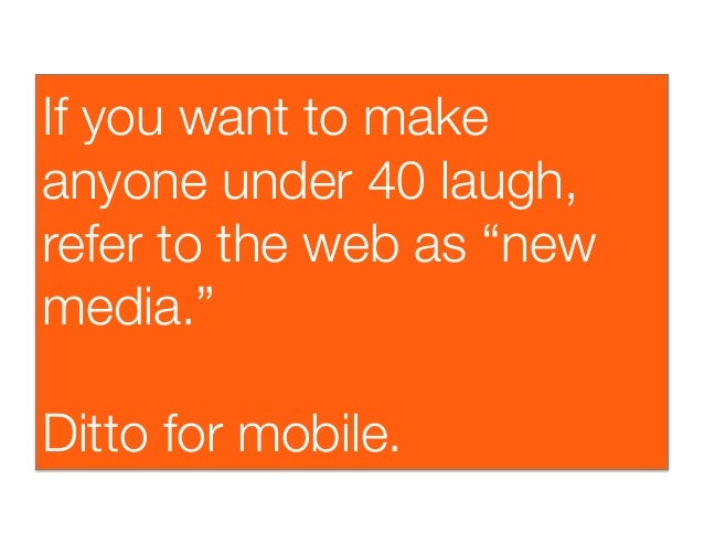 """If you want to makeanyone under 40 laugh,refer to the web as """"newmedia.""""Ditto for mobile."""