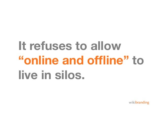 """It refuses to allow""""online and offline"""" tolive in silos."""